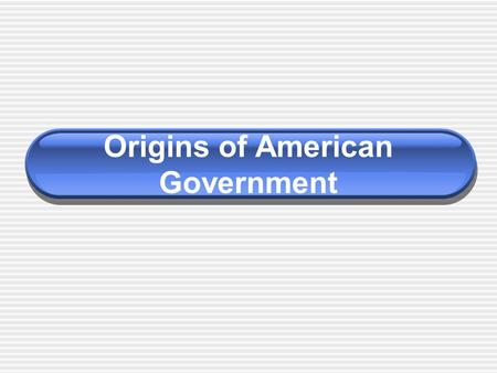 Origins of American Government. What are we studying exactly? American Government versus Political Science Wilson and DiIulio take a a political science.