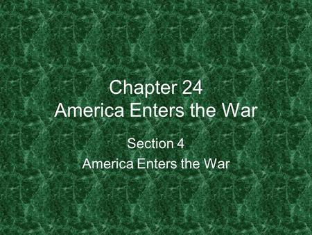 Chapter 24 America Enters the War Section 4 America Enters the War.