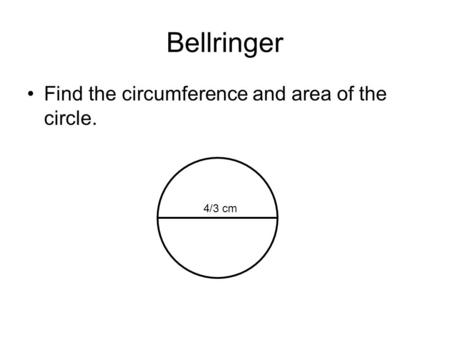 Bellringer Find the circumference and area of the circle. 4/3 cm.