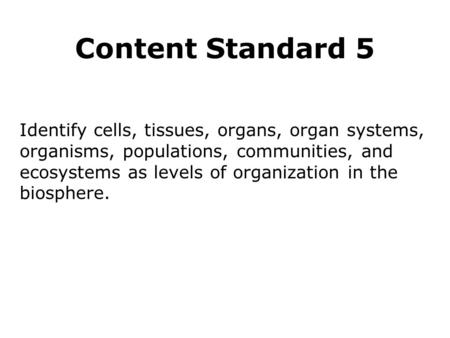 Content Standard 5 Identify cells, tissues, organs, organ systems, organisms, populations, communities, and ecosystems as levels of organization in the.