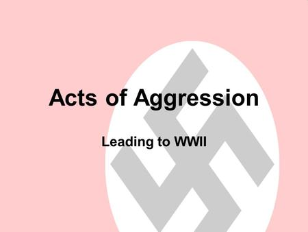 Acts of Aggression Leading to WWII. Acts of Aggression: Why would one country want to take over another country? To Gain Power Gain that nations resources.