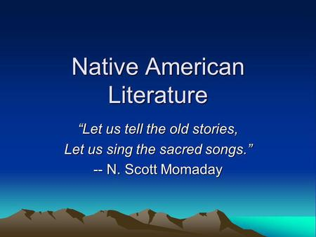 Native American Literature Let us tell the old stories, Let us sing the sacred songs. -- N. Scott Momaday.