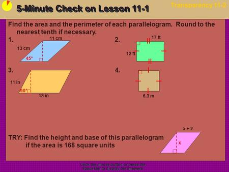 5-Minute Check on Lesson 11-1 Transparency 11-2 Click the mouse button or press the Space Bar to display the answers. Find the area and the perimeter of.