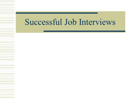 Successful Job Interviews. Tips for a Successful Interview 1.Always be on time – preferably a little early (about 15 minutes). If you are not familiar.
