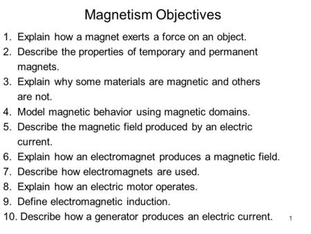 1 Magnetism Objectives 1. Explain how a magnet exerts a force on an object. 2. Describe the properties of temporary and permanent magnets. 3. Explain why.
