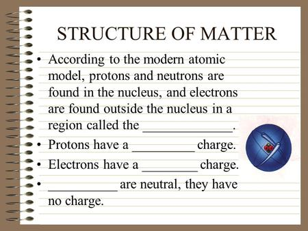 STRUCTURE OF MATTER According to the modern atomic model, protons and neutrons are found in the nucleus, and electrons are found outside the nucleus in.