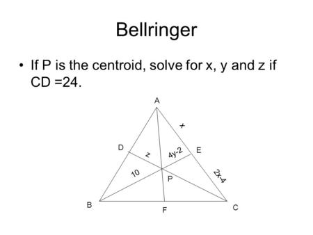 Bellringer If P is the centroid, solve for x, y and z if CD =24. x A B C D E F 4y-2 P 2x-4 10 z.