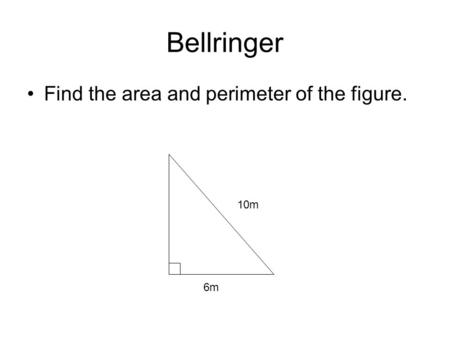 Bellringer Find the area and perimeter of the figure. 10m 6m.