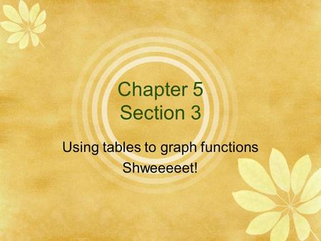 Chapter 5 Section 3 Using tables to graph functions Shweeeeet!