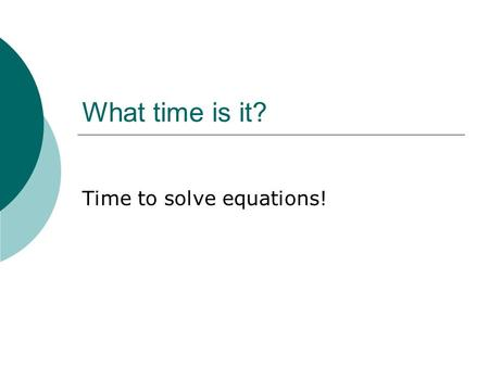 What time is it? Time to solve equations!. Chapter 2: Section 1 Solving One-Step Equations.