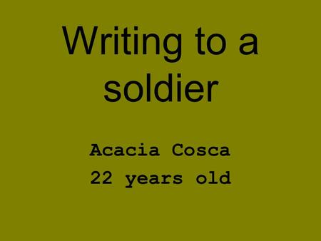 Writing to a soldier Acacia Cosca 22 years old. YOU MATTER Our military protects our nations freedom and whether or not you believe in war, these brave.