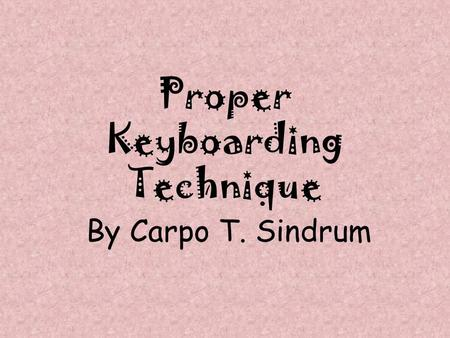 Proper Keyboarding Technique By Carpo T. Sindrum.