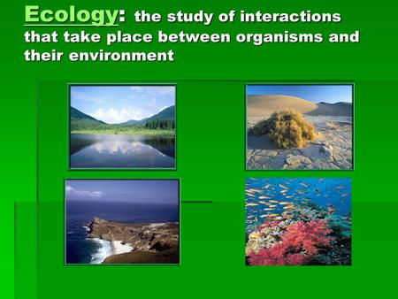 Principles of Ecology You will describe ecology and the work of ecologists. You will identify important aspects of an organism's environment You will trace.