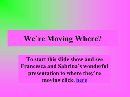 Were Moving Where? To start this slide show and see Francesca and Sabrinas wonderful presentation to where theyre moving click. here.