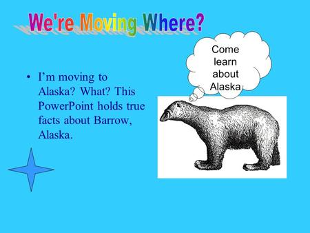 Im moving to Alaska? What? This PowerPoint holds true facts about Barrow, Alaska. Come learn about Alaska.