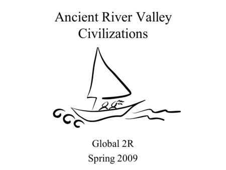 Ancient River Valley Civilizations Global 2R Spring 2009.