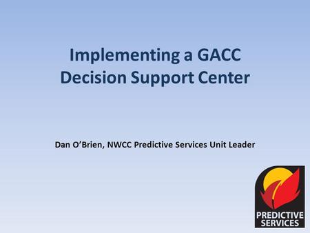 Implementing a GACC Decision Support Center Dan OBrien, NWCC Predictive Services Unit Leader.