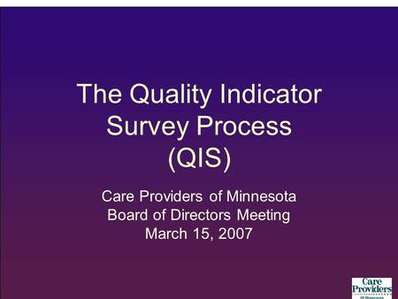 The Quality Indicator Survey Process (QIS) Care Providers of Minnesota Board of Directors Meeting March 15, 2007.