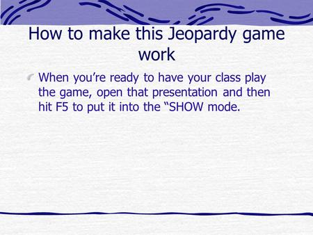 How to make this Jeopardy game work When youre ready to have your class play the game, open that presentation and then hit F5 to put it into the SHOW.