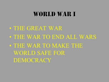 WORLD WAR I THE GREAT WAR THE WAR TO END ALL WARS THE WAR TO MAKE THE WORLD SAFE FOR DEMOCRACY.