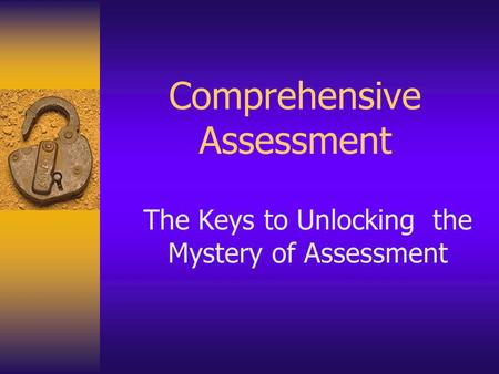 Comprehensive Assessment The Keys to Unlocking the Mystery of Assessment.