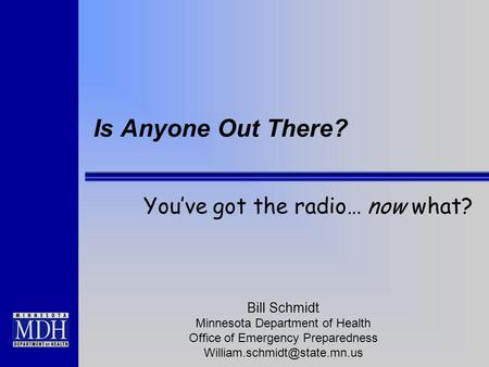 Is Anyone Out There? Youve got the radio… now what? Bill Schmidt Minnesota Department of Health Office of Emergency Preparedness
