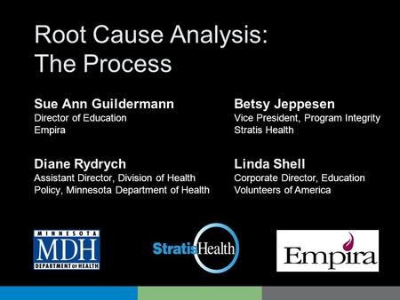 Root Cause Analysis: The Process Diane Rydrych Assistant Director, Division of Health Policy, Minnesota Department of Health Betsy Jeppesen Vice President,