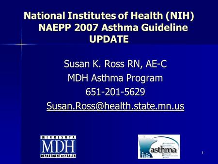 1 National Institutes of Health (NIH) NAEPP 2007 Asthma Guideline UPDATE Susan K. Ross RN, AE-C MDH Asthma Program 651-201-5629