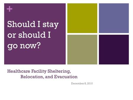 + Healthcare Facility Sheltering, Relocation, and Evacuation December 8, 2010 Should I stay or should I go now?