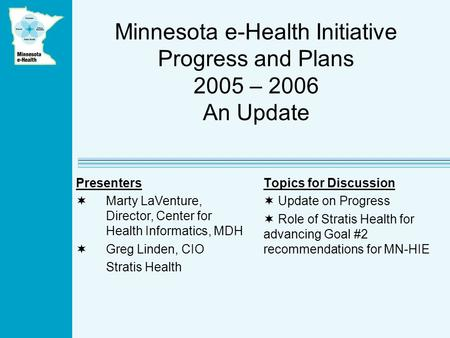 Minnesota e-Health Initiative Progress and Plans 2005 – 2006 An Update Topics for Discussion Update on Progress Role of Stratis Health for advancing Goal.