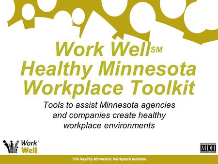 The Healthy Minnesota Workplace Initiative Work Well SM Healthy Minnesota Workplace Toolkit Tools to assist Minnesota agencies and companies create healthy.