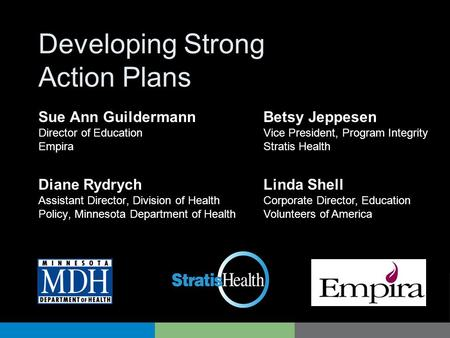 Developing Strong Action Plans Diane Rydrych Assistant Director, Division of Health Policy, Minnesota Department of Health Betsy Jeppesen Vice President,