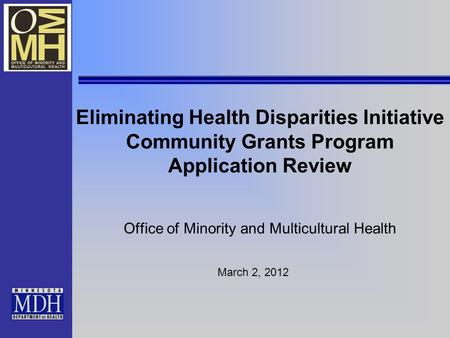 Eliminating Health Disparities Initiative Community Grants Program Application Review Office of Minority and Multicultural Health March 2, 2012.