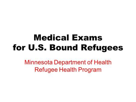 Medical Exams for U.S. Bound Refugees Minnesota Department of Health Refugee Health Program.