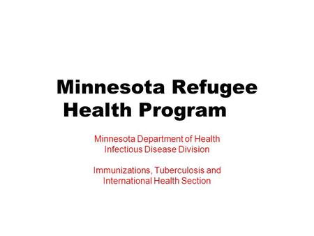 Minnesota Refugee Health Program Minnesota Department of Health Infectious Disease Division Immunizations, Tuberculosis and International Health Section.