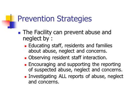 Prevention Strategies The Facility can prevent abuse and neglect by : Educating staff, residents and families about abuse, neglect and concerns. Observing.