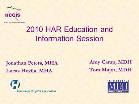 2010 HAR Education and Information Session Amy Camp, MDH Tom Major, MDH Jonathan Peters, MHA Lucas Hovila, MHA.