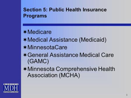 1 Section 5: Public Health Insurance Programs Medicare Medical Assistance (Medicaid) MinnesotaCare General Assistance Medical Care (GAMC) Minnesota Comprehensive.