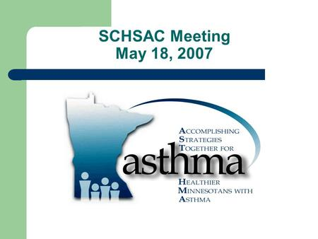 SCHSAC Meeting May 18, 2007. MDH Asthma Program Totally federally funded, primarily by CDC grant, Addressing Asthma from a Public Health Perspective 5-year.