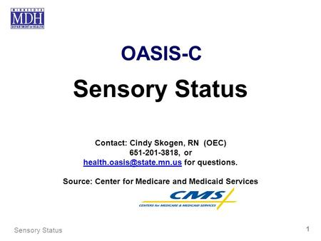 OASIS-C Sensory Status Contact: Cindy Skogen, RN (OEC) 651-201-3818, or for questions. Source: Center.
