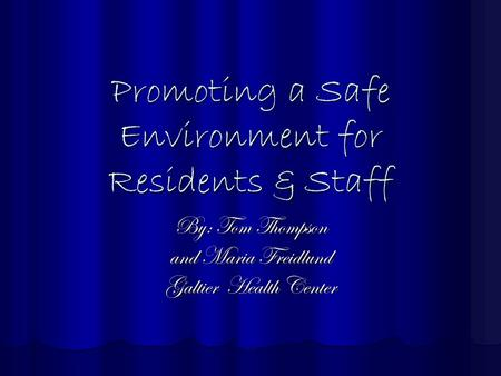 Promoting a Safe Environment for Residents & Staff By: Tom Thompson and Maria Freidlund Galtier Health Center.