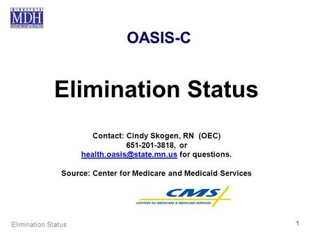 OASIS-C Elimination Status Contact: Cindy Skogen, RN (OEC) 651-201-3818, or for questions. Source: Center.