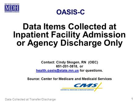 OASIS-C Data Items Collected at Inpatient Facility Admission or Agency Discharge Only Contact: Cindy Skogen, RN (OEC) 651-201-3818, or health.oasis@state.mn.us.