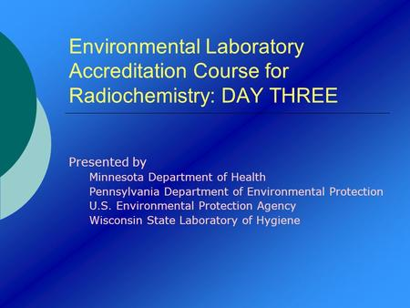 Environmental Laboratory Accreditation Course for Radiochemistry: DAY THREE Presented by Minnesota Department of Health Pennsylvania Department of Environmental.