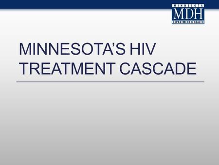 MINNESOTAS HIV TREATMENT CASCADE. Introduction This slide set describes the continuum of HIV care in Minnesota. The slides rely on data from HIV/AIDS.