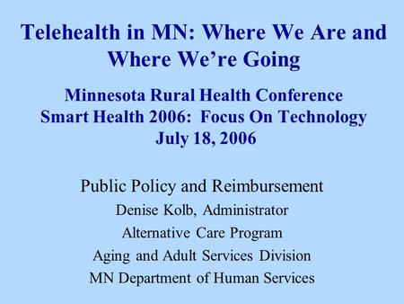 Telehealth in MN: Where We Are and Where Were Going Minnesota Rural Health Conference Smart Health 2006: Focus On Technology July 18, 2006 Public Policy.