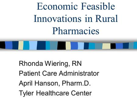 Economic Feasible Innovations in Rural Pharmacies Rhonda Wiering, RN Patient Care Administrator April Hanson, Pharm.D. Tyler Healthcare Center.