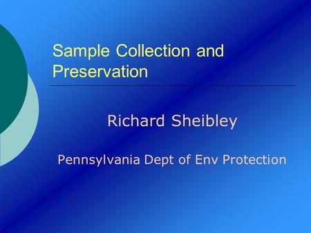 Sample Collection and Preservation Richard Sheibley Pennsylvania Dept of Env Protection.
