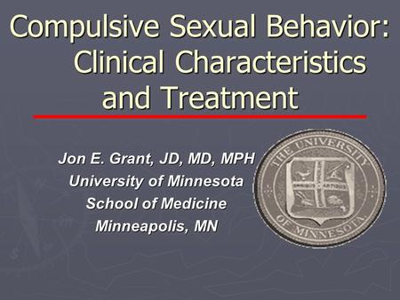Compulsive Sexual Behavior: Clinical Characteristics and Treatment Jon E. Grant, JD, MD, MPH University of Minnesota School of Medicine Minneapolis, MN.