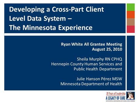 Developing a Cross-Part Client Level Data System – The Minnesota Experience Ryan White All Grantee Meeting August 25, 2010 Sheila Murphy RN CPHQ Hennepin.